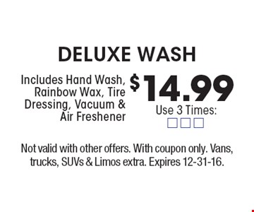$14.99 deluxe wash. Includes Hand Wash, Rainbow Wax, Tire Dressing, Vacuum & Air Freshener. Not valid with other offers. With coupon only. Vans, trucks, SUVs & Limos extra. Expires 12-31-16.