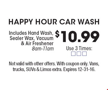 $10.99 happy hour car wash. Includes Hand Wash, Sealer Wax, Vacuum & Air Freshener8am-11am. Not valid with other offers. With coupon only. Vans, trucks, SUVs & Limos extra. Expires 12-31-16.