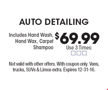 $69.99 AUTO DETAILING Includes Hand Wash, Hand Wax, Carpet Shampoo. Not valid with other offers. With coupon only. Vans, trucks, SUVs & Limos extra. Expires 12-31-16.