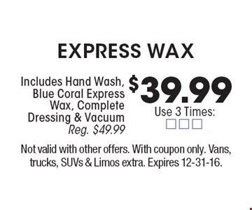 $39.99 Express wax. Includes Hand Wash, Blue Coral Express Wax, Complete Dressing & Vacuum. Reg. $49.99. Not valid with other offers. With coupon only. Vans, trucks, SUVs & Limos extra. Expires 12-31-16.