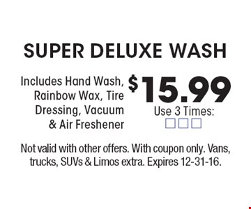 $15.99 Super deluxe wash. Includes Hand Wash, Rainbow Wax, Tire Dressing, Vacuum & Air Freshener. Not valid with other offers. With coupon only. Vans, trucks, SUVs & Limos extra. Expires 12-31-16.