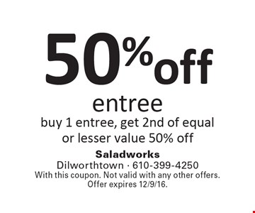 50%off entree buy 1 entree, get 2nd of equal or lesser value 50% off. With this coupon. Not valid with any other offers. Offer expires 12/9/16.