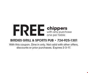 FREE chippers with any purchase, one per table. With this coupon. Dine in only. Not valid with other offers, discounts or prior purchases. Expires 2-3-17.