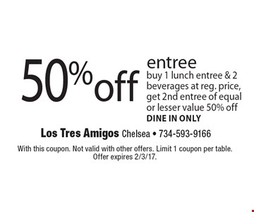 50% off entree. Buy 1 lunch entree & 2 beverages at reg. price, get 2nd entree of equal or lesser value 50% off. Dine in only. With this coupon. Not valid with other offers. Limit 1 coupon per table. Offer expires 2/3/17.