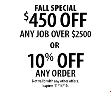 FALL Special $450 OFF ANY JOB OVER $2500 OR 10% OFF ANY ORDER OR. Not valid with any other offers.Expires 11/18/16.