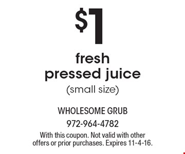 $1 fresh pressed juice (small size). With this coupon. Not valid with other offers or prior purchases. Expires 11-4-16.