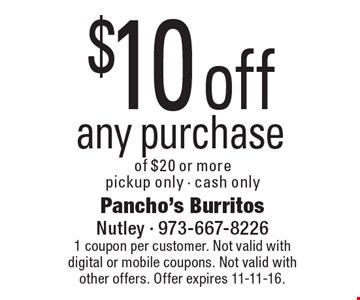 $10 off any purchase of $20 or more, pickup only - cash only. 1 coupon per customer. Not valid with digital or mobile coupons. Not valid with other offers. Offer expires 11-11-16.