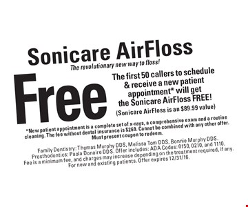 The revolutionary new way to floss! Free Sonicare AirFloss to the first 50 callers to schedule & receive a new patient appointment* will get the Sonicare AirFloss FREE! (Sonicare AirFloss is an $89.99 value). *New patient appointment is a complete set of x-rays, a comprehensive exam and a routine cleaning. The fee without dental insurance is $269. Cannot be combined with any other offer. Must present coupon to redeem. Family Dentistry: Thomas Murphy DDS, Melissa Tom DDS, Bonnie Murphy DDS. Prosthodontics: Paola Donaire DDS. Offer includes: ADA Codes: 0150, 0210, and 1110. Fee is a minimum fee, and charges may increase depending on the treatment required, if any. For new and existing patients. Offer expires 12/31/16.