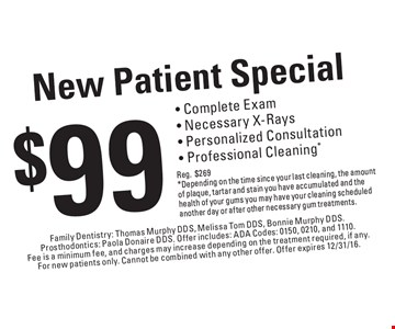 New Patient Special $99 - Complete Exam, Necessary X-Rays, Personalized Consultation, Professional Cleaning* (Reg.$269) *Depending on the time since your last cleaning, the amount of plaque, tartar and stain you have accumulated and the health of your gums you may have your cleaning scheduled another day or after other necessary gum treatments.. Family Dentistry: Thomas Murphy DDS, Melissa Tom DDS, Bonnie Murphy DDS.Prosthodontics: Paola Donaire DDS. Offer includes: ADA Codes: 0150, 0210, and 1110.Fee is a minimum fee, and charges may increase depending on the treatment required, if any.For new patients only. Cannot be combined with any other offer. Offer expires 12/31/16.