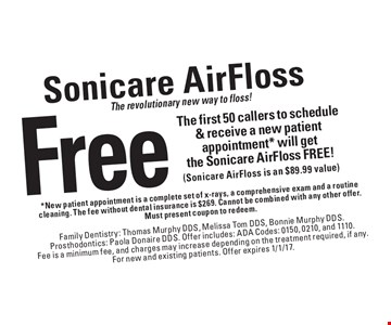The revolutionary new way to floss! Sonicare AirFlossFree The first 50 callers to schedule & receive a new patient appointment* will get the Sonicare Air Floss FREE! (Sonicare AirFloss is an $89.99 value). *New patient appointment is a complete set of x-rays, a comprehensive exam and a routine cleaning. The fee without dental insurance is $269. Cannot be combined with any other offer. Must present coupon to redeem. Family Dentistry: Thomas Murphy DDS, Melissa Tom DDS, Bonnie Murphy DDS. Prosthodontics: Paola Donaire DDS. Offer includes: ADA Codes: 0150, 0210, and 1110. Fee is a minimum fee, and charges may increase depending on the treatment required, if any. For new and existing patients. Offer expires 1/1/17.