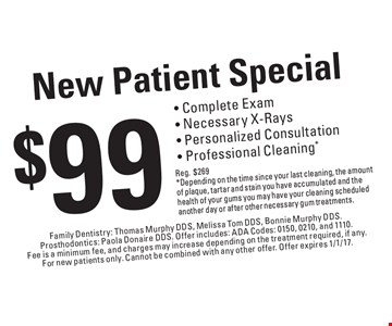 New Patient Special $99 - Complete Exam- Necessary X-Rays- Personalized Consultation- Professional Cleaning* Reg.$269* Depending on the time since your last cleaning, the amount of plaque, tartar and stain you have accumulated and the health of your gums you may have your cleaning scheduled another day or after other necessary gum treatments.. Family Dentistry: Thomas Murphy DDS, Melissa Tom DDS, Bonnie Murphy DDS.Prosthodontics: Paola Donaire DDS. Offer includes: ADA Codes: 0150, 0210, and 1110. Fee is a minimum fee, and charges may increase depending on the treatment required, if any. For new patients only. Cannot be combined with any other offer. Offer expires 1/1/17.