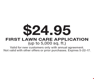$24.95 First LAWN CARE Application (up to 5,000 sq. ft.). Valid for new customers only with annual agreement. Not valid with other offers or prior purchases. Expires 5-22-17.