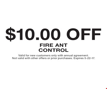 $10.00 Off Fire Ant Control. Valid for new customers only with annual agreement. Not valid with other offers or prior purchases. Expires 5-22-17.