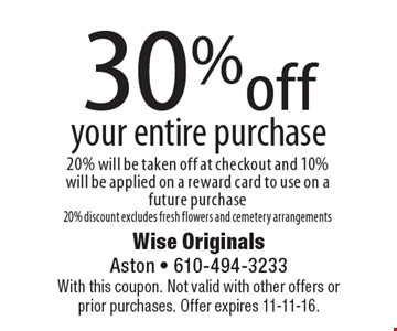 30% off your entire purchase. 20% will be taken off at checkout and 10% will be applied on a reward card to use on a future purchase. 20% discount excludes fresh flowers and cemetery arrangements. With this coupon. Not valid with other offers or prior purchases. Offer expires 11-11-16.