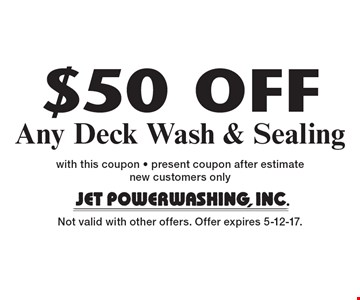 $50 OFF Any Deck Wash & Sealing. with this coupon - present coupon after estimate new customers only Not valid with other offers. Offer expires 5-12-17.