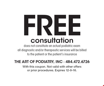 FREE consultation, does not constitute an actual podiatric exam. All diagnostic and/or therapeutic services will be billed to the patient or the patient's insurance. With this coupon. Not valid with other offers or prior procedures. Expires 12-9-16.
