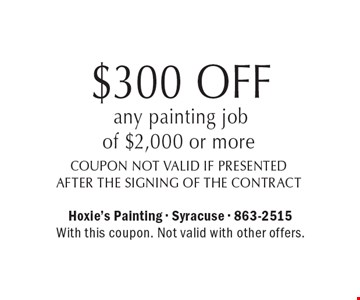 $300 OFF any painting job of $2,000 or more, coupon not valid if presented after the signing of the contract. With this coupon. Not valid with other offers.