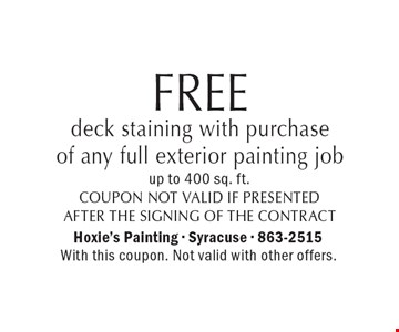 FREE deck staining with purchase of any full exterior painting job up to 400 sq. ft.coupon, not valid if presented after the signing of the contract. With this coupon. Not valid with other offers.