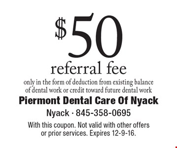 $50 referral fee only in the form of deduction from existing balance of dental work or credit toward future dental work. With this coupon. Not valid with other offers or prior services. Expires 12-9-16.