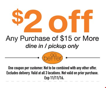 $2 Off any purchase of $15 or More. Dine-in / pick-up only. One Coupon per customer. Not to be combined with any other offer. Excludes delivery. valid at all 3 locations .