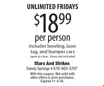 Unlimited Fridays $18.99 per person includes bowling, laser tag, and bumper cars. Open to close - shoes not included. With this coupon. Not valid with other offers or prior purchases. Expires 11-4-16.