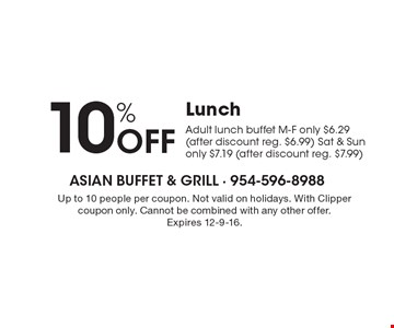 10% OFF Lunch. Adult lunch buffet M-F only $6.29 (after discount reg. $6.99) Sat & Sun only $7.19 (after discount reg. $7.99). Up to 10 people per coupon. Not valid on holidays. With Clipper coupon only. Cannot be combined with any other offer. Expires 12-9-16.