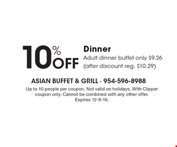 10% OFF Dinner. Adult dinner buffet only $9.26 (after discount reg. $10.29). Up to 10 people per coupon. Not valid on holidays. With Clipper coupon only. Cannot be combined with any other offer. Expires 12-9-16.