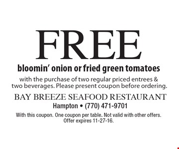 FREE bloomin' onion or fried green tomatoes with the purchase of two regular priced entrees & two beverages. Please present coupon before ordering. With this coupon. One coupon per table. Not valid with other offers. Offer expires 11-27-16.