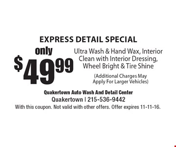 express detail special only $49.99 Ultra Wash & Hand Wax, Interior Clean with Interior Dressing, Wheel Bright & Tire Shine (Additional Charges MayApply For Larger Vehicles). With this coupon. Not valid with other offers. Offer expires 11-11-16.