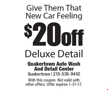 Give Them That New Car Feeling. $20 Off Deluxe Detail. With this coupon. Not valid with other offers. Offer expires 1-31-17.