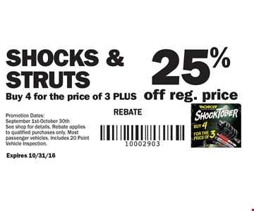 Shocks & struts. Buy 4 for the price of 3 PLUS 25% off reg. price. REBATE. Expires 10/31/16. Promotion Dates: September 1st-October 30th. See shop for details. Rebate applies to qualified purchases only. Most passenger vehicles. Includes 20 Point Vehicle Inspection.