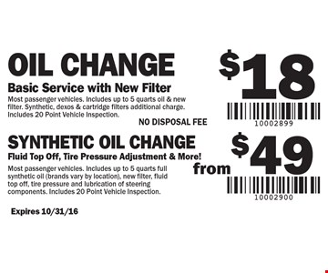 $18 Oil Change (Basic Service with New Filter). Most passenger vehicles. Includes up to 5 quarts oil & new filter. Synthetic, dexos & cartridge filters additional charge. Includes 20 point vehicle inspection.  Synthetic oil change from $49 (Fluid Top Off, Tire Pressure Adjustment & More!). Most passenger vehicles. Includes up to 5 quarts full synthetic oil (brands vary by location), new filter, fluid top off, tire pressure and lubrication of steering components. Includes 20 point vehicle inspection. NO DISPOSAL FEE. Expires 10/31/16