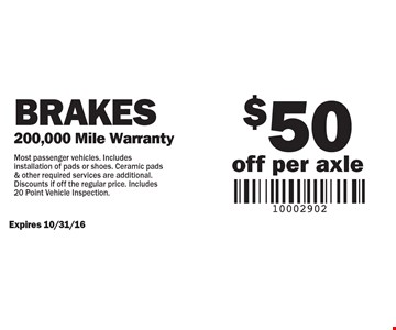Brakes $50 off per axle. 200,000 Mile Warranty. Most passenger vehicles. Includes installation of pads or shoes. Ceramic pads & other required services are additional. Discounts if off the regular price. Includes 20 Point Vehicle Inspection.Expires 10/31/16