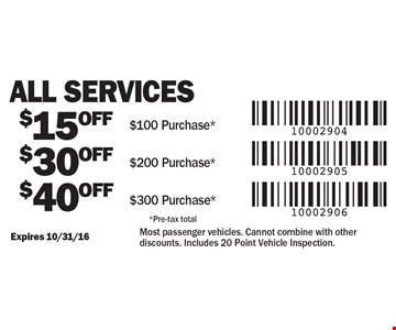 All Services. $40 OFF $300 Purchase*. $30 OFF $200 Purchase*. $15 OFF $100 Purchase*. *Pre-tax total. Expires 10/31/16. Most passenger vehicles. Cannot combine with other discounts. Includes 20 Point Vehicle Inspection.