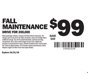 $99 Fall Maintenance. Drive for 200,000 SAVE $40. Expires 10/31/16. Most passenger vehicles. Includes 20 Point Vehicle Inspection. Oil change (up to 5 qts oil & new filter). Synthetic, dexos & cartridge filters additional charge. Top off all underhood fluids. Lubricate steering components, door, hood, hatch hinges & door locks. Adjust tire pressure to manufacturer's specs. Rotate & balance tires. Check spare tire. Clean & adjust brakes. A/C & heater system performance check. Replace engine air filter & two front wiper blades.