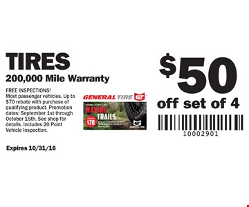 $50 off set of 4 Tires. 200,000 Mile Warranty. FREE INSPECTIONS! Most passenger vehicles. Up to $70 rebate with purchase of qualifying product. Promotion dates: September 1st through October 15th. See shop for details. includes 20 Point Vehicle Inspection. Expires 10/31/16
