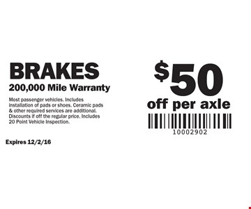 Brakes $50 off per axle (200,000 Mile Warranty). Most passenger vehicles. Includes installation of pads or shoes. Ceramic pads & other required services are additional. Discounts if off the regular price. Includes 20 Point Vehicle Inspection.Expires 12/2/16