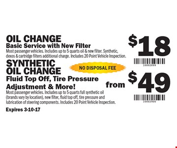 $18 Oil Change OR $49 Synthetic Oil Change. $18 Oil Change: Basic Service with New Filter. (Most passenger vehicles. Includes up to 5 quarts oil & new filter. Synthetic, dexos & cartridge filters additional charge. Includes 20 Point Vehicle Inspection) OR $49 Synthetic Oil Change: Fluid Top Off, Tire Pressure Adjustment & More! (Most passenger vehicles. Includes up to 5 quarts full synthetic oil - brands vary by location, new filter, fluid top off, tire pressure and lubrication of steering components. Includes 20 Point Vehicle Inspection). No Disposal Fee.. Expires 3-10-17