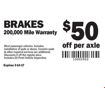 $50 off per axle Brakes 200,000 Mile Warranty. Most passenger vehicles. Includes installation of pads or shoes. Ceramic pads & other required services are additional. Discounts if off the regular price. Includes 20 Point Vehicle Inspection.Expires 3-10-17