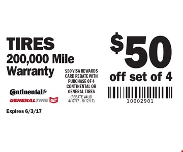 $50 off set of 4 Tires, 200,000 Mile Warranty. $50 VISA REWARDS CARD REBATE WITH PURCHASE OF 4 CONTINENTAL OR GENERAL TIRES (REBATE VALID 4/17/17 - 5/12/17). Expires 6/3/17