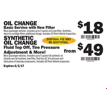$18 Oil Change OR $49 Synthetic Oil Change. $18 Oil Change: Basic Service with New Filter. (Most passenger vehicles. Includes up to 5 quarts oil & new filter. Synthetic, dexos & cartridge filters additional charge. Includes 20 Point Vehicle Inspection) OR $49 Synthetic Oil Change: Fluid Top Off, Tire Pressure Adjustment & More! (Most passenger vehicles. Includes up to 5 quarts full synthetic oil - brands vary by location, new filter, fluid top off, tire pressure and lubrication of steering components. Includes 20 Point Vehicle Inspection). Disposal fee may be additional. Expires 6/3/17