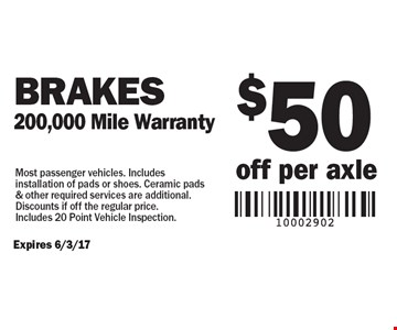 $50 off per axle Brakes, 200,000 Mile Warranty. Most passenger vehicles. Includes installation of pads or shoes. Ceramic pads & other required services are additional. Discounts if off the regular price. Includes 20 Point Vehicle Inspection. Expires 6/3/17