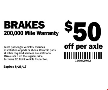 $50 off per axle Brakes 200,000 Mile Warranty. Most passenger vehicles. Includes installation of pads or shoes. Ceramic pads & other required services are additional. Discounts if off the regular price. Includes 20 Point Vehicle Inspection. Expires 8/26/17.