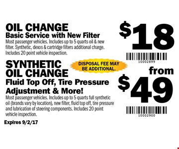 $18 Oil Change OR $49 Synthetic Oil Change $18 Oil Change: Basic Service with New Filter. (Most passenger vehicles. Includes up to 5 quarts oil & new filter. Synthetic, dexos & cartridge filters additional charge. Includes 20 Point Vehicle Inspection) OR $49 Synthetic Oil Change: Fluid Top Off, Tire Pressure Adjustment & More! (Most passenger vehicles. Includes up to 5 quarts full synthetic oil - brands vary by location, new filter, fluid top off, tire pressure and lubrication of steering components. Includes 20 Point Vehicle Inspection). Disposal fee may be additional. Expires 9/2/17