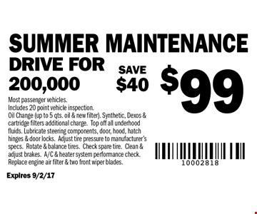 $99 Summer maintenance. Drive for 200,000. Expires 9/2/17. Most passenger vehicles. Includes 20 point vehicle inspection. Oil Change (up to 5 qts. oil & new filter). Synthetic, Dexos & cartridge filters additional charge. Top off all underhood fluids. Lubricate steering components, door, hood, hatch hinges & door locks.Adjust tire pressure to manufacturer's specs. Rotate & balance tires. Check spare tire. Clean & adjust brakes. A/C & heater system performance check. Replace engine air filter & two front wiper blades.