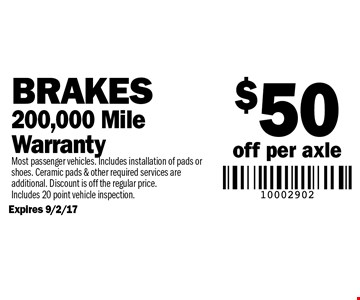 $50 off per axle Brakes. 200,000 Mile Warranty. Most passenger vehicles. Includes installation of pads or shoes. Ceramic pads & other required services are additional. Discount is off the regular price. Includes 20 point vehicle inspection.Expires 9/2/17