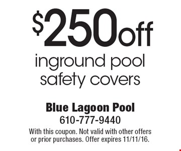 $250 off inground pool safety covers. With this coupon. Not valid with other offers or prior purchases. Offer expires 11/11/16.