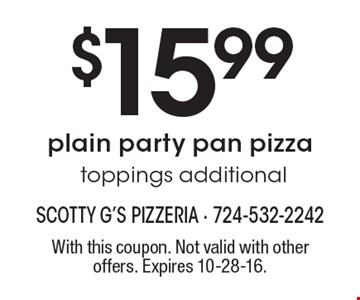 $15.99 plain party pan pizza, toppings additional. With this coupon. Not valid with other offers. Expires 10-28-16.