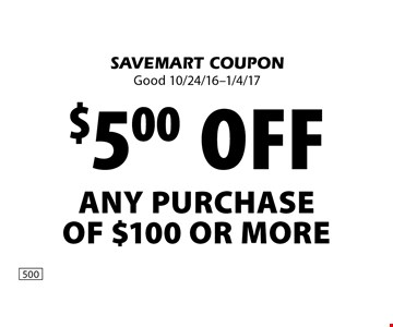 $5.00 off Any Purchase Of $100 Or More. SAVEMART COUPON. Good 10/24/16-1/4/17