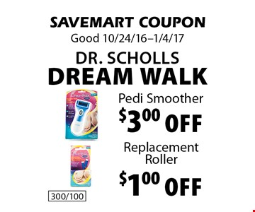 Dr. Scholls Dream Walk. $1.00 Replacement Roller OR $3.00 Pedi Smoother. SAVEMART COUPON. Good 10/24/16-1/4/17.